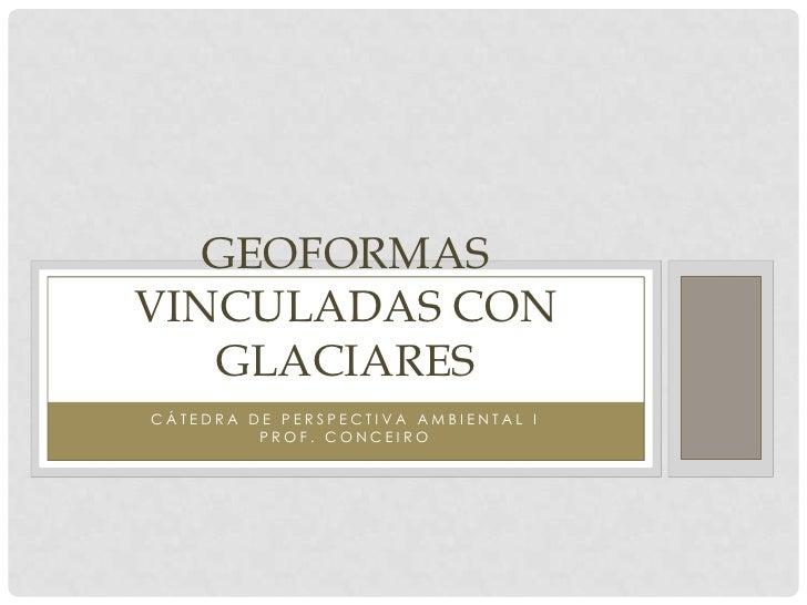 GEOFORMASVINCULADAS CON   GLACIARESCÁTEDRA DE PERSPECTIVA AMBIENTAL I         PROF. CONCEIRO