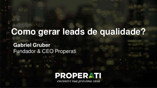 Como gerar leads de qualidade? Gabriel Gruber Fundador & CEO Properati