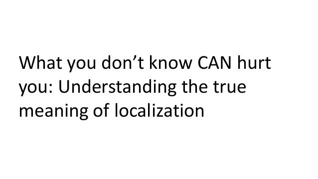 What you don't know CAN hurt you: Understanding the true meaning of localization