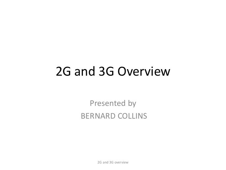 2G and 3G Overview     Presented by   BERNARD COLLINS      2G and 3G overview