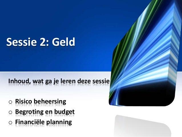 Sessie 2: Geld Inhoud, wat ga je leren deze sessie  o Risico beheersing o Begroting en budget o Financiële planning