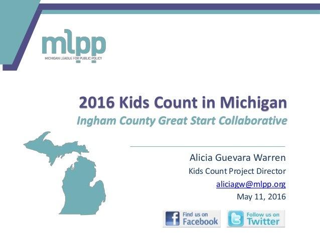 Alicia Guevara Warren Kids Count Project Director aliciagw@mlpp.org May 11, 2016 2016 Kids Count in Michigan Ingham County...