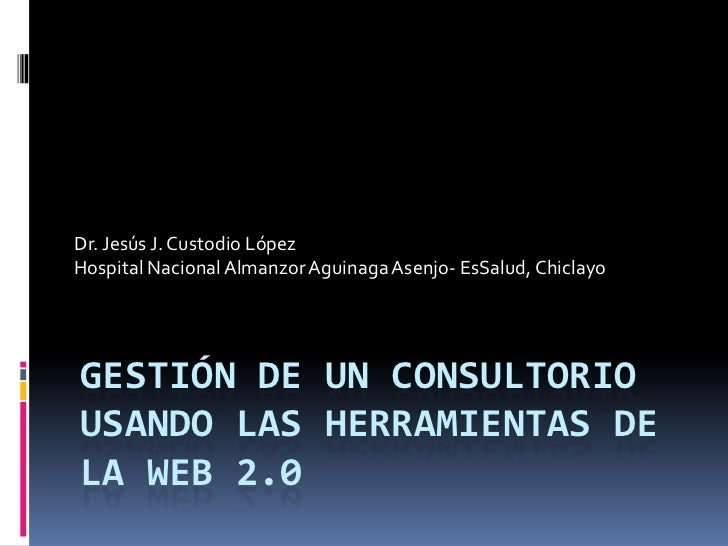 Dr. Jesús J. Custodio LópezHospital Nacional Almanzor Aguinaga Asenjo- EsSalud, ChiclayoGESTIÓN DE UN CONSULTORIOUSANDO LA...
