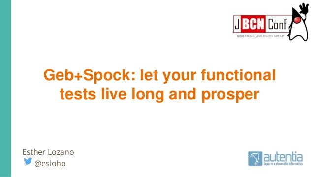 Geb+Spock: let your functional tests live long and prosper Esther Lozano @esloho