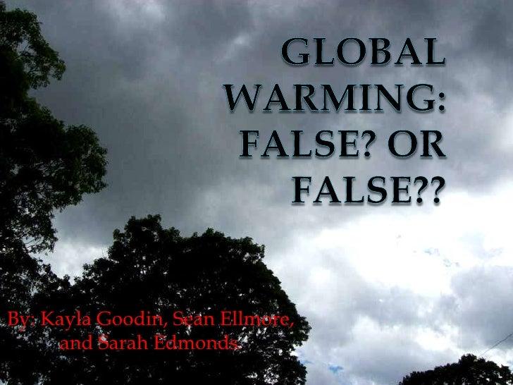 Global Warming: False? Or False??<br />By: Kayla Goodin, Sean Ellmore, and Sarah Edmonds.<br />