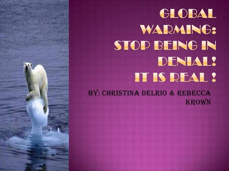 Global warming:stop being in denial!It is real !<br />By: Christina delRio & Rebecca Krown<br />