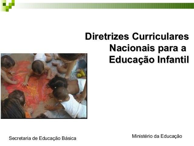 Diretrizes CurricularesDiretrizes Curriculares Nacionais para aNacionais para a Educação InfantilEducação Infantil Ministé...
