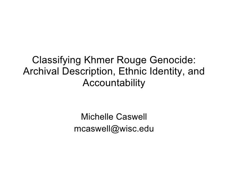 Classifying Khmer Rouge Genocide: Archival Description, Ethnic Identity, and Accountability Michelle Caswell [email_address]