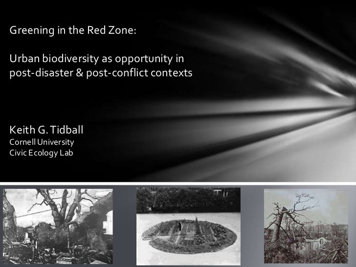 Greening in the Red Zone:Urban biodiversity as opportunity inpost-disaster & post-conflict contextsKeith G. TidballCornell...