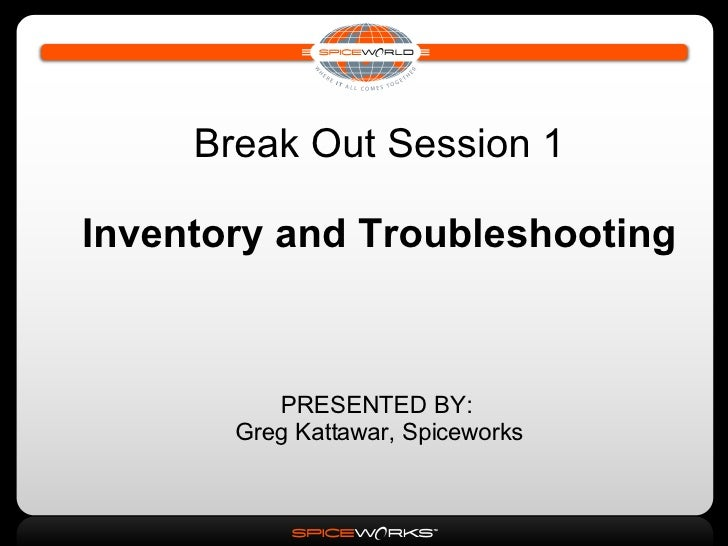 Break Out Session 1 Inventory and Troubleshooting PRESENTED BY:  Greg Kattawar, Spiceworks
