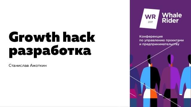 Growth hack разработка Станислав Ажоткин