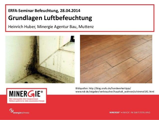 www.minergie.ch ERFA‐SeminarBefeuchtung,28.04.2014 GrundlagenLuftbefeuchtung HeinrichHuber,MinergieAgenturBau,Mutt...