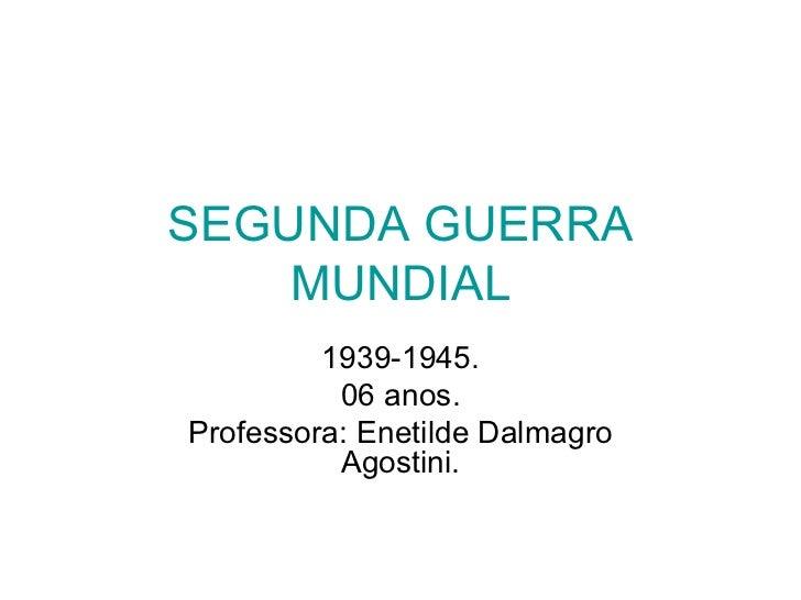 SEGUNDA GUERRA MUNDIAL 1939-1945. 06 anos. Professora: Enetilde Dalmagro Agostini.