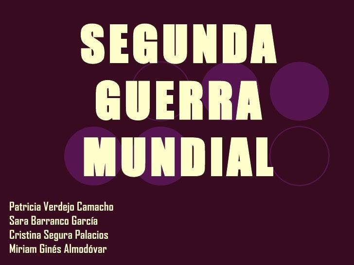SEGUNDA GUERRA MUNDIAL Patricia Verdejo Camacho Sara Barranco García Cristina Segura Palacios Miriam Ginés Almodóvar
