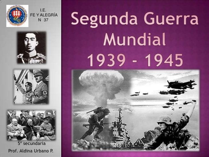 Segunda Guerra<br />Mundial<br />1939 - 1945<br />I.E.<br /> FE Y ALEGRÍA <br />N° 37<br /> 5º secundaria<br />Prof. Aldin...