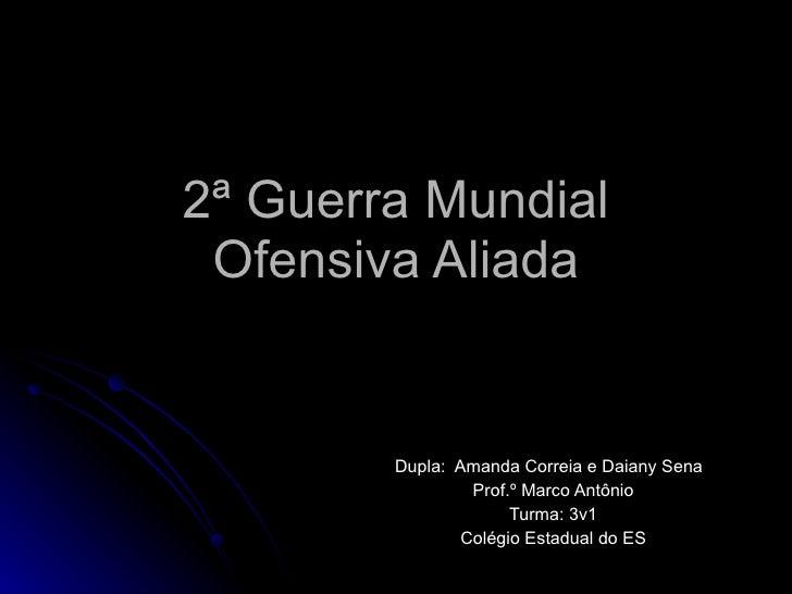 2ª Guerra Mundial Ofensiva Aliada Dupla:  Amanda Correia e Daiany Sena Prof.º Marco Antônio Turma: 3v1 Colégio Estadual do...