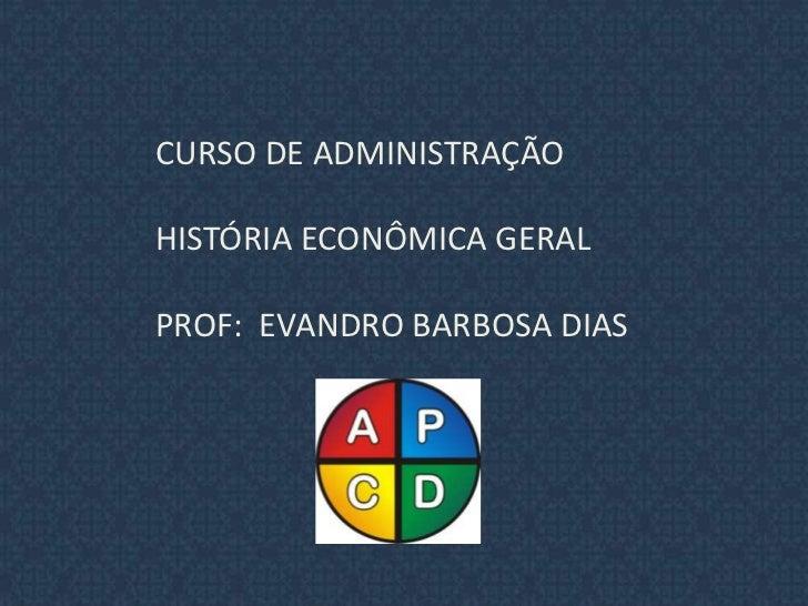 CURSO DE ADMINISTRAÇÃO<br /> HISTÓRIA ECONÔMICA GERAL<br /> PROF:  EVANDRO BARBOSA DIAS<br />