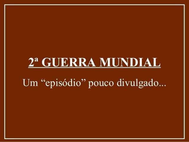 "2ª GUERRA MUNDIALUm ""episódio"" pouco divulgado..."