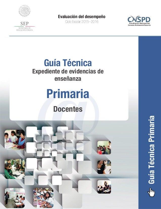 GuíaTécnicaPrimaria Evaluación del desempeño Ciclo Escolar 2015–2016 @ Guía Técnica Expediente de evidencias de enseñanza ...
