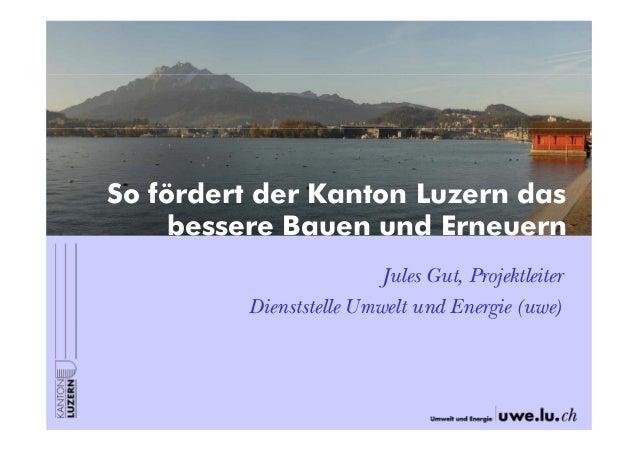 So fördert der Kanton Luzern das bessere Bauen und Erneuern Jules Gut, Projektleiter Dienststelle Umwelt und Energie (uwe)