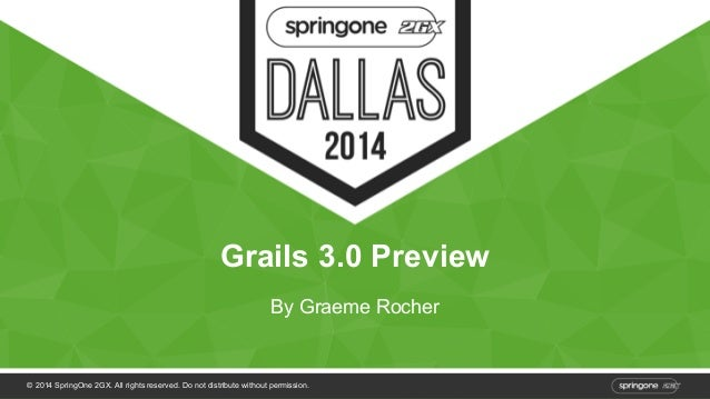 Grails 3.0 Preview  By Graeme Rocher  © 2014 SpringOne 2GX. All rights reserved. Do not distribute without permission.