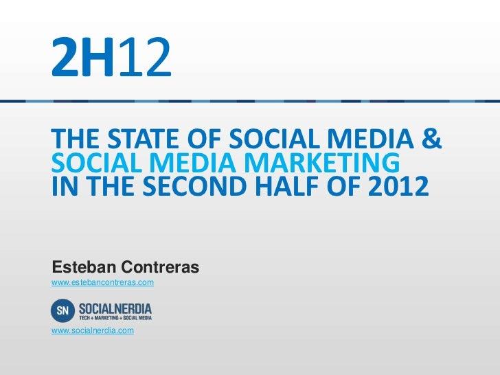 2H12THE STATE OF SOCIAL MEDIA &SOCIAL MEDIA MARKETINGIN THE SECOND HALF OF 2012Esteban Contreraswww.estebancontreras.comww...