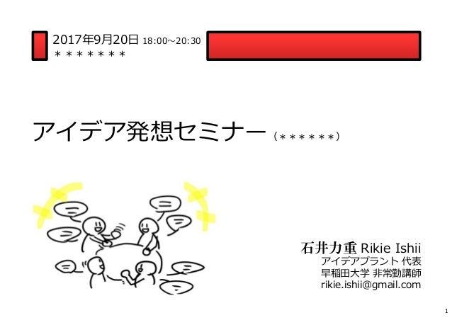 アイデア発想セミナー(******) 2017年9月20日 18:00〜20:30 ******* 石井力重 Rikie Ishii アイデアプラント 代表 早稲田大学 非常勤講師 rikie.ishii@gmail.com 1