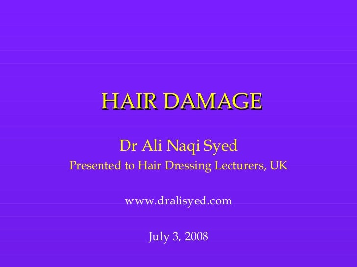 HAIR DAMAGE Dr Ali Naqi Syed Presented to Hair Dressing Lecturers, UK www.dralisyed.com July 3, 2008