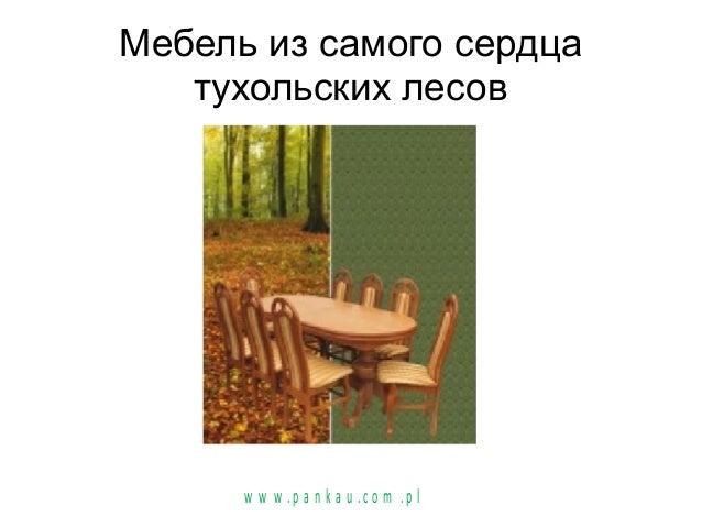 Мебель из самого сердца тухольских лесов w w w .p a n k a u .c o m .p l