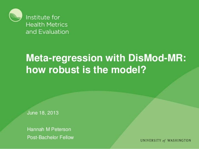 Meta-regression with DisMod-MR: how robust is the model? June 18, 2013 Hannah M Peterson Post-Bachelor Fellow