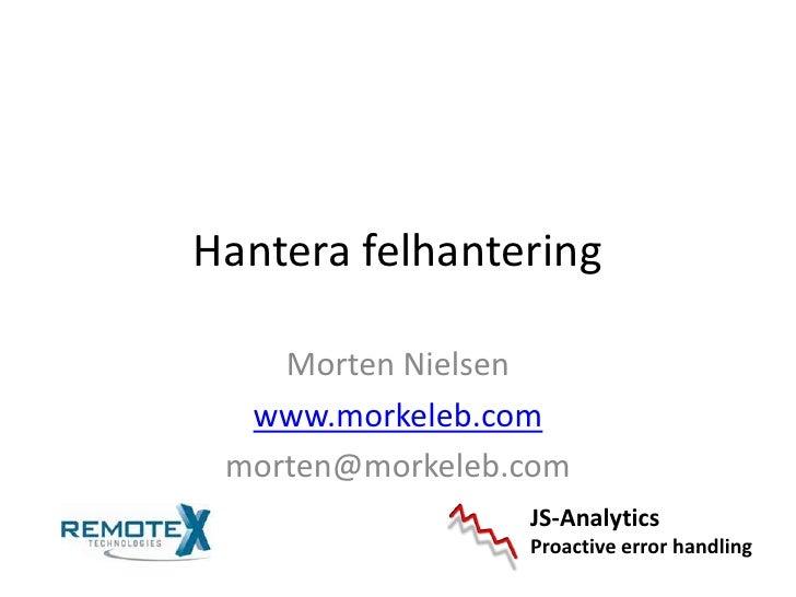 Hantera felhantering<br />Morten Nielsen<br />www.morkeleb.com<br />morten@morkeleb.com<br />JS-Analytics<br />Proactive e...