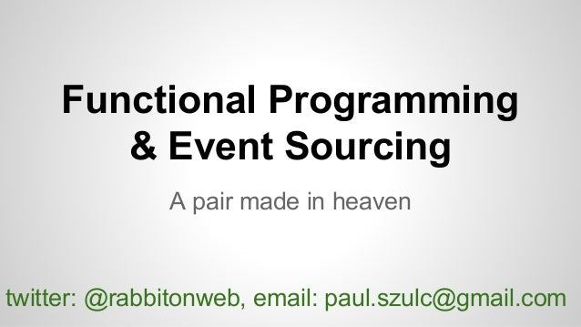 Functional Programming & Event Sourcing A pair made in heaven twitter: @rabbitonweb, email: paul.szulc@gmail.com