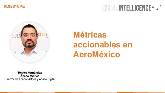 Hebert Hernández Ábaco Metrics Director de Ábaco Metrics y Ábaco Digital #DI2016PE Métricas accionables en AeroMéxico
