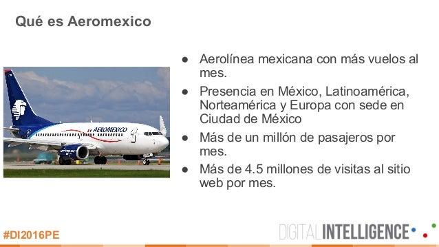 #DI2016PE Qué es Aeromexico ● Aerolínea mexicana con más vuelos al mes. ● Presencia en México, Latinoamérica, Norteaméri...