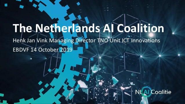 The Netherlands AI Coalition Henk Jan Vink Managing Director TNO Unit ICT Innovations EBDVF 14 October 2019