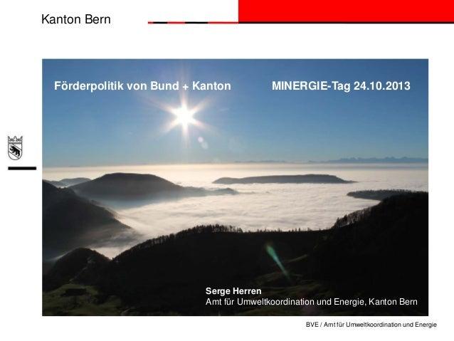 Kanton Bern  Förderpolitik von Bund + Kanton  MINERGIE-Tag 24.10.2013  Serge Herren Amt für Umweltkoordination und Energie...
