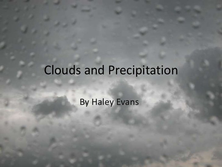 Clouds and Precipitation      By Haley Evans