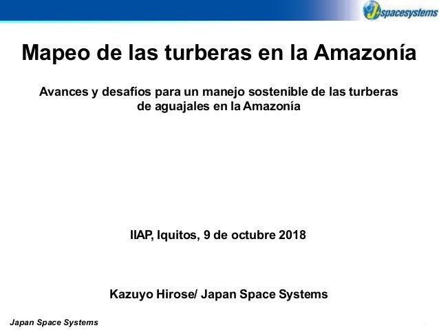 0 Mapeo de las turberas en la Amazonía Kazuyo Hirose/ Japan Space Systems Japan Space Systems IIAP, Iquitos, 9 de octubre ...