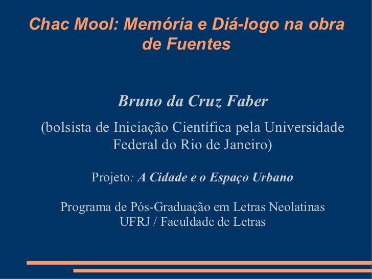 Chac Mool: Memória e Diá-logo na obra de Fuentes <ul><ul><li>Bruno da Cruz Faber </li></ul></ul><ul><ul><li>(bolsista de I...