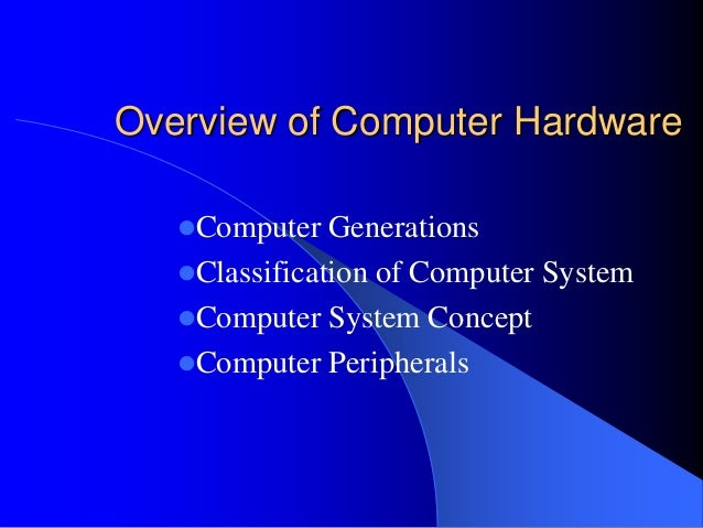 Overview of Computer Hardware Computer Generations Classification of Computer System Computer System Concept Computer ...