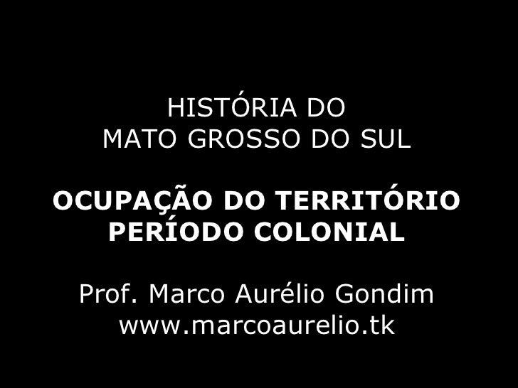 HISTÓRIA DO MATO GROSSO DO SUL OCUPAÇÃO DO TERRITÓRIO PERÍODO COLONIAL Prof. Marco Aurélio Gondim www.marcoaurelio.tk
