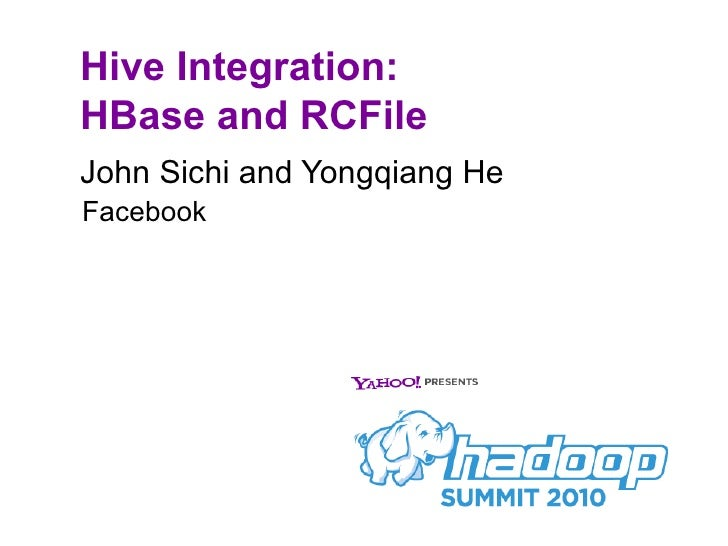 Hive Integration:  HBase and RCFile <ul><li>John Sichi and Yongqiang He </li></ul>Facebook