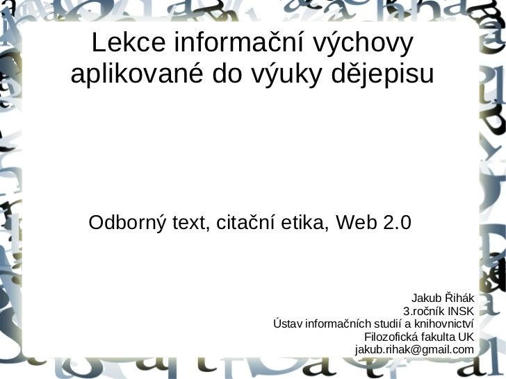 Lekce informační výchovyaplikované do výuky dějepisu Odborný text, citační etika, Web 2.0                                 ...