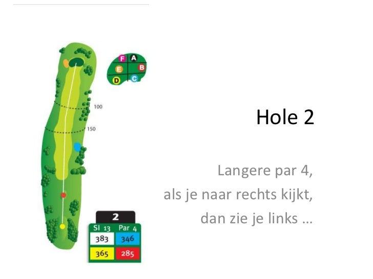 Hole 2<br />Langere par 4, <br />als je naar rechts kijkt, <br />dan zie je links …<br />