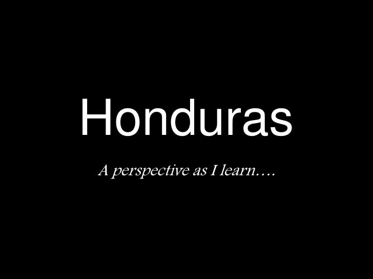 Honduras<br />A perspective as I learn….<br />
