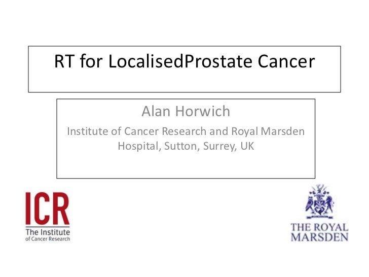 RT for LocalisedProstate Cancer<br />Alan Horwich<br />Institute of Cancer Research and Royal Marsden Hospital, Sutton, Su...