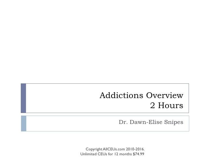 Addictions Overview                       2 Hours                     Dr. Dawn-Elise Snipes      Copyright AllCEUs.com 201...