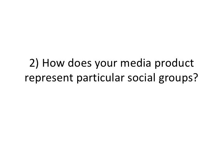 2) How does your media productrepresent particular social groups?
