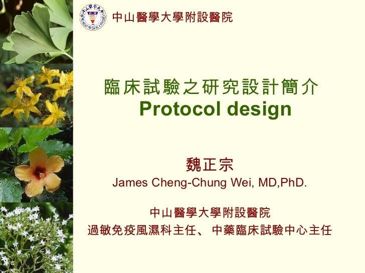 臨床試驗之研究設計簡介  Protocol design 魏正宗 James Cheng-Chung Wei, MD,PhD. 中山醫學大學附設醫院 過敏免疫風濕科主任 、 中藥臨床試驗中心主任