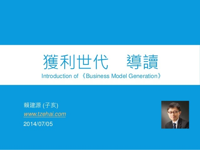 賴建源 (子亥) Introduction of 《Business Model Generation》 2014/07/05 www.tzehai.com 獲利世代 導讀
